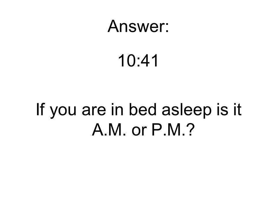 Answer: 10:41 If you are in bed asleep is it A.M. or P.M.?