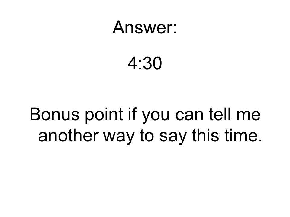 Answer: 4:30 Bonus point if you can tell me another way to say this time.