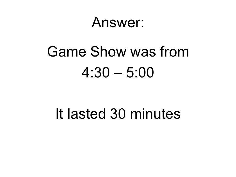 Answer: Game Show was from 4:30 – 5:00 It lasted 30 minutes