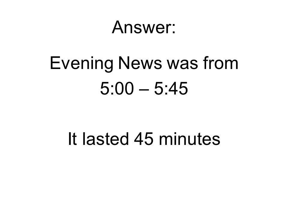 Answer: Evening News was from 5:00 – 5:45 It lasted 45 minutes