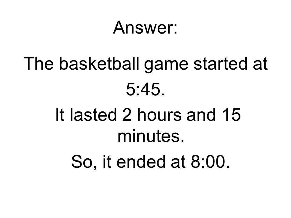 Answer: The basketball game started at 5:45. It lasted 2 hours and 15 minutes.