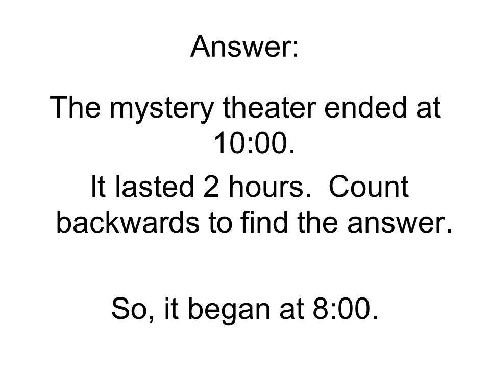Answer: The mystery theater ended at 10:00. It lasted 2 hours.