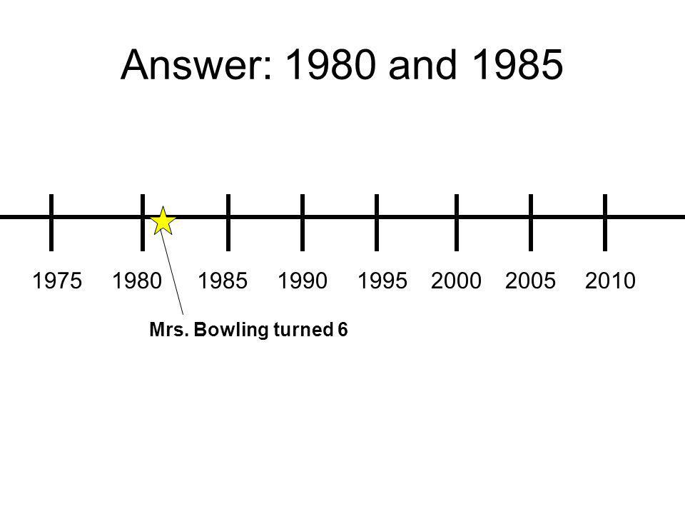 Answer: 1980 and 1985 19751980198519901995200020052010 Mrs. Bowling turned 6