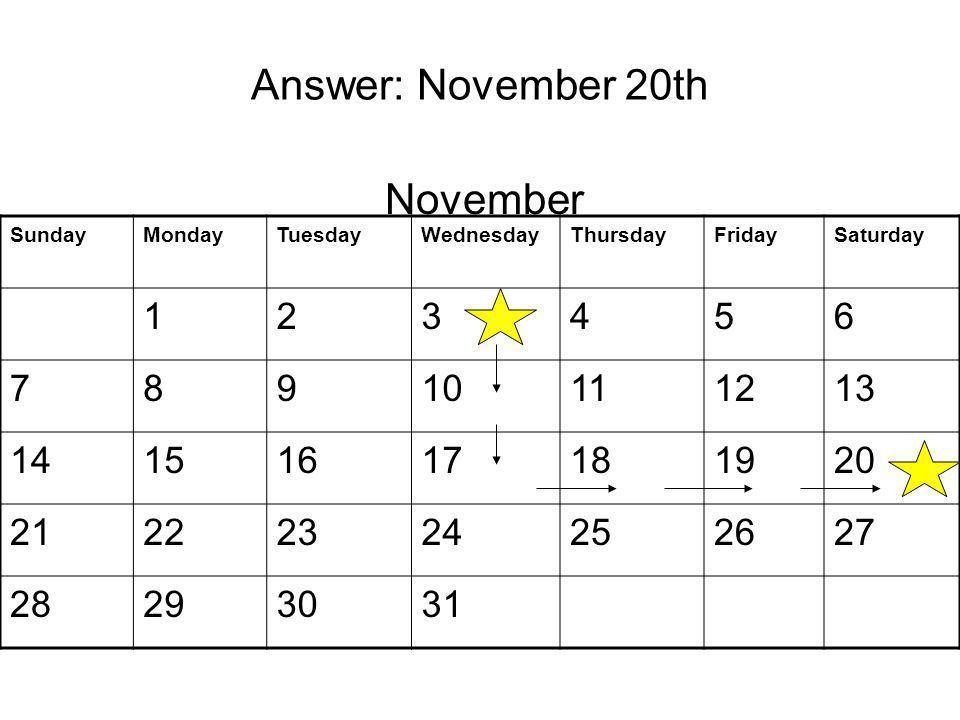 Answer: November 20th SundayMondayTuesdayWednesdayThursdayFridaySaturday 123456 78910111213 14151617181920 21222324252627 28293031 November