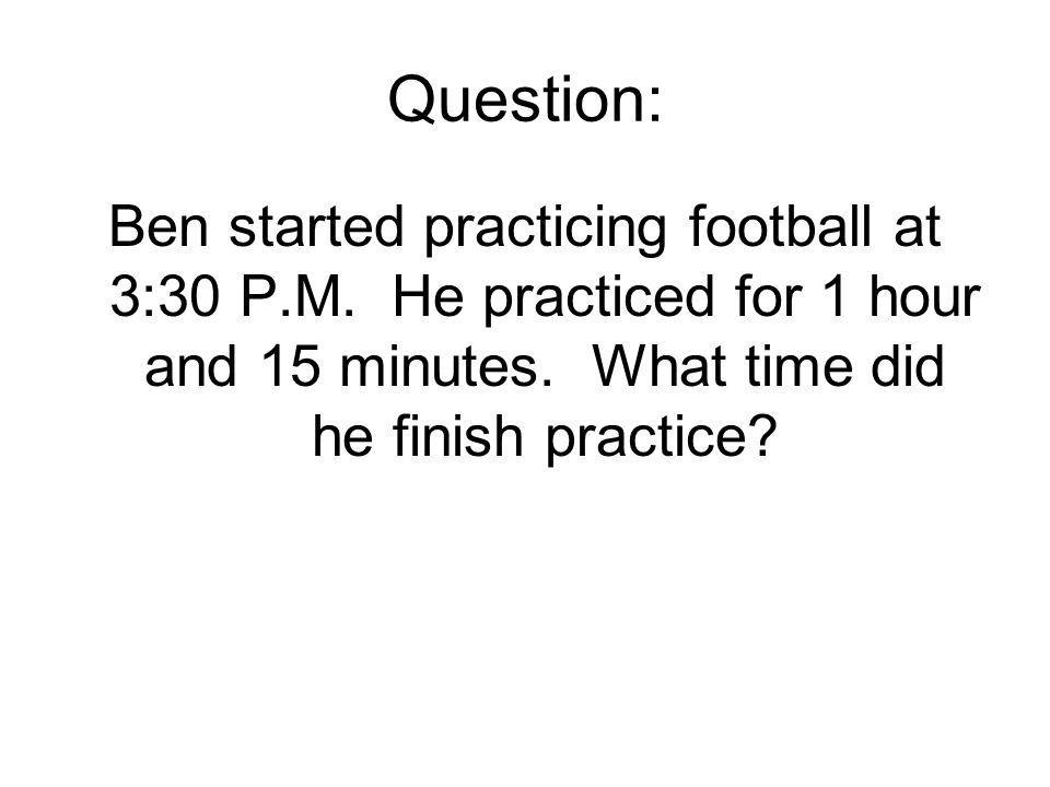 Question: Ben started practicing football at 3:30 P.M.
