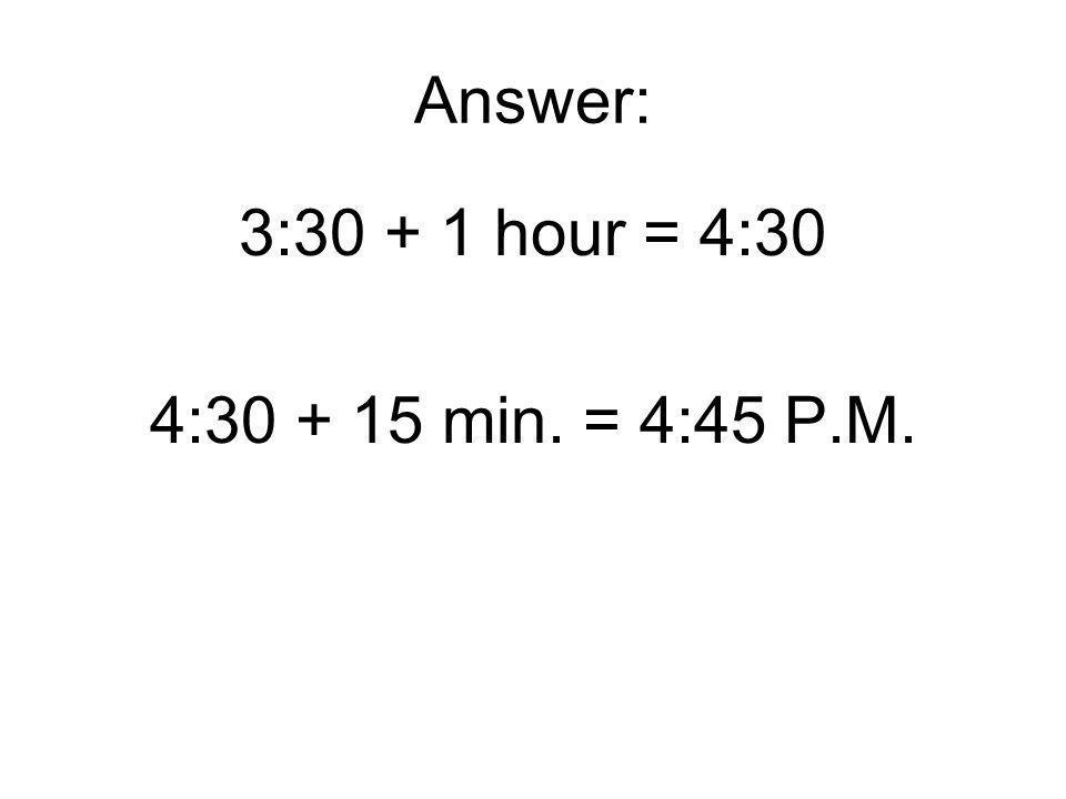 Answer: 3:30 + 1 hour = 4:30 4:30 + 15 min. = 4:45 P.M.