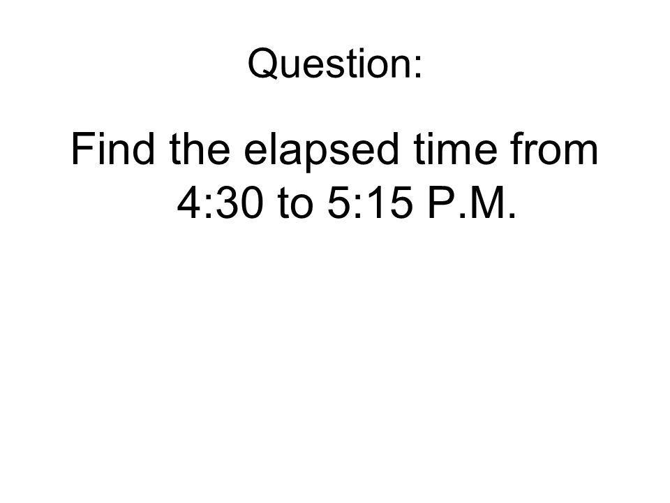 Question: Find the elapsed time from 4:30 to 5:15 P.M.