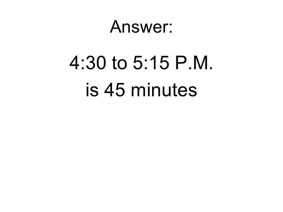 Answer: 4:30 to 5:15 P.M. is 45 minutes