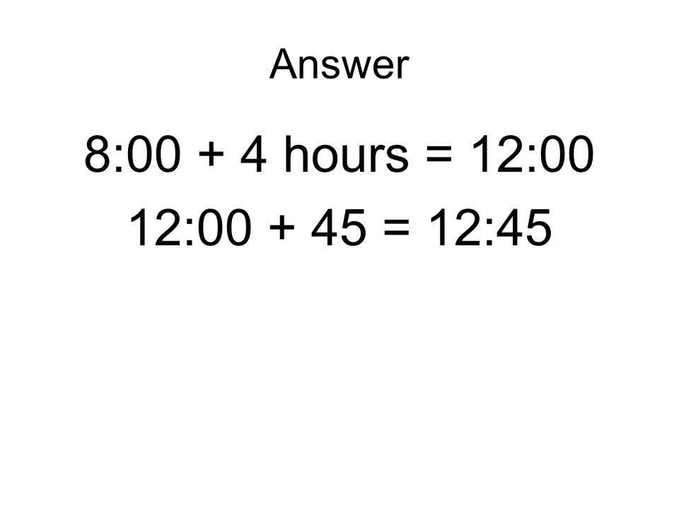 Answer 8:00 + 4 hours = 12:00 12:00 + 45 = 12:45