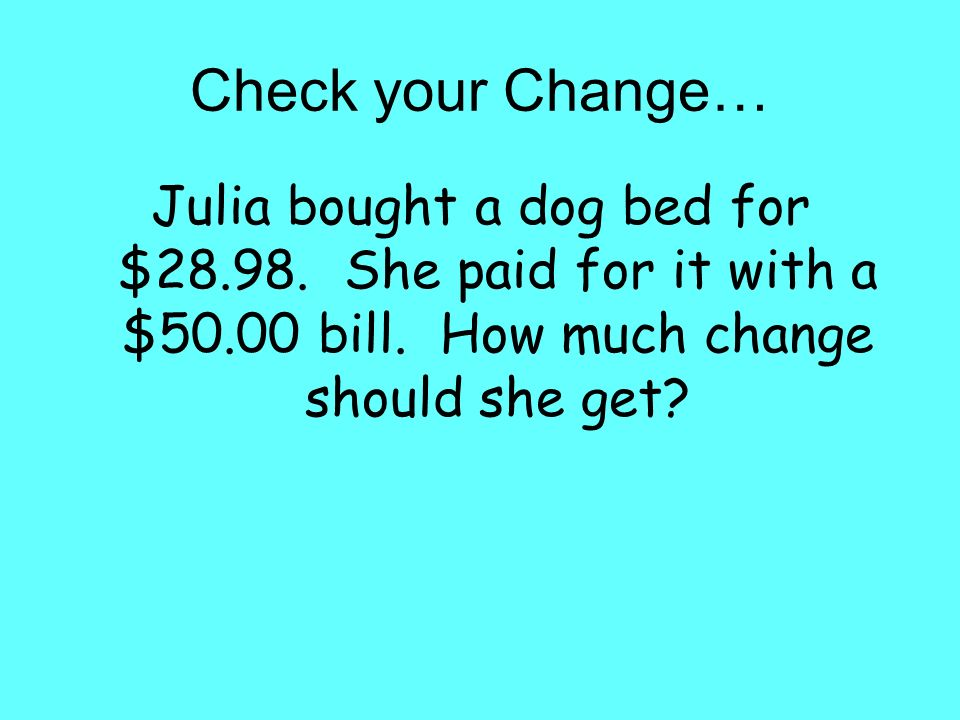 Check your Change… Julia bought a dog bed for $28.98.