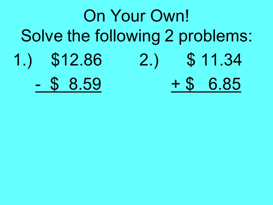 On Your Own! Solve the following 2 problems: 1.) $12.862.) $ 11.34 - $ 8.59 + $ 6.85