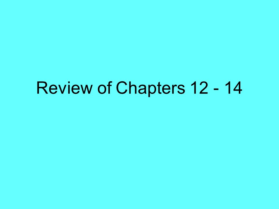 Review of Chapters 12 - 14