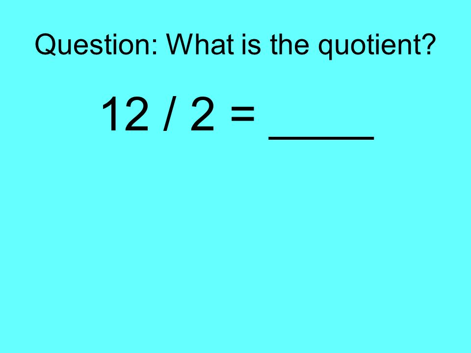 Question: What is the quotient? 12 / 2 = ____