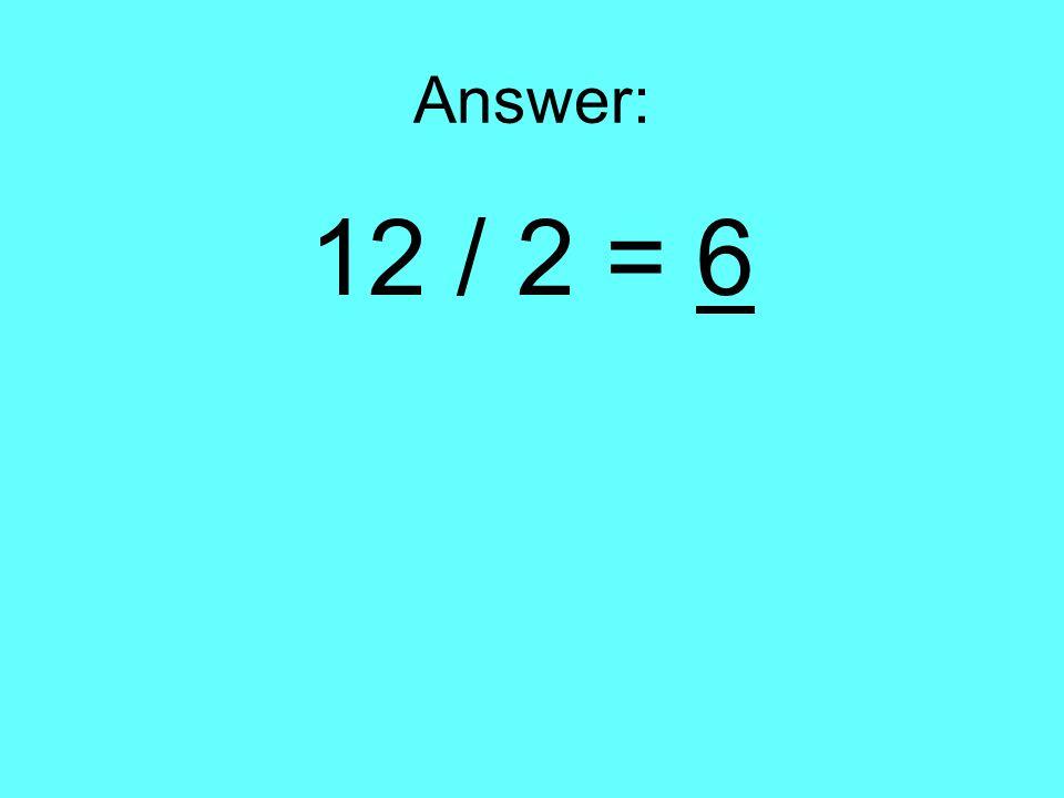 Answer: 12 / 2 = 6