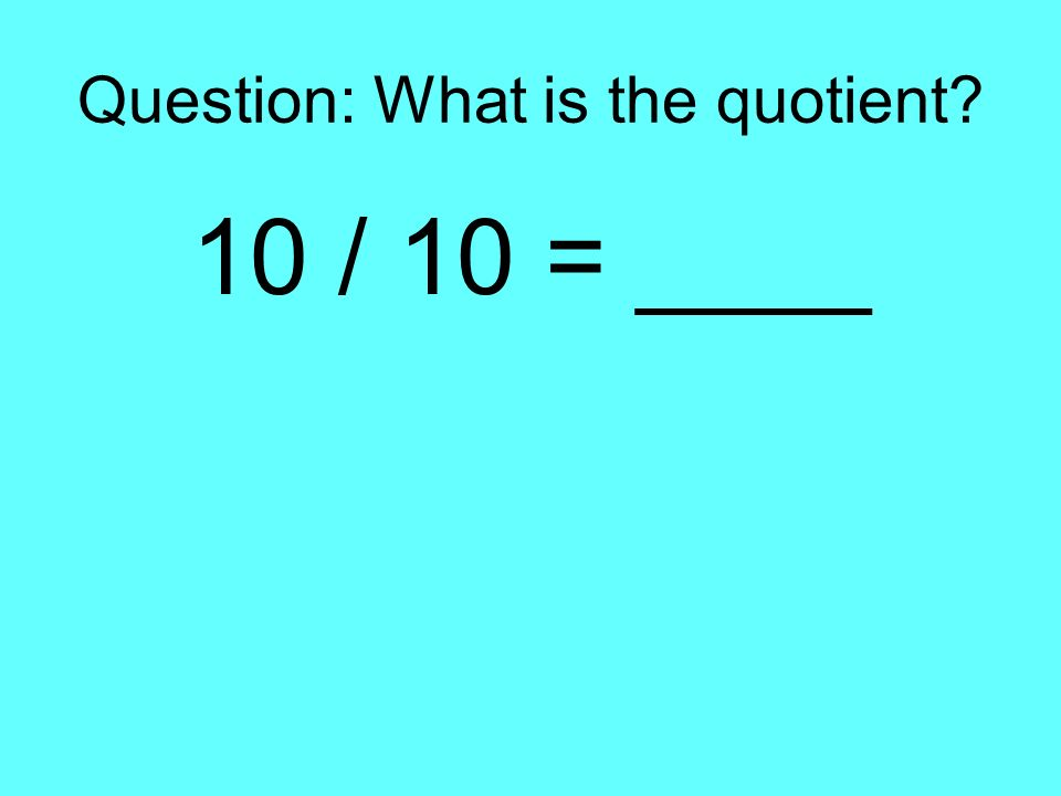 Question: What is the quotient? 10 / 10 = ____