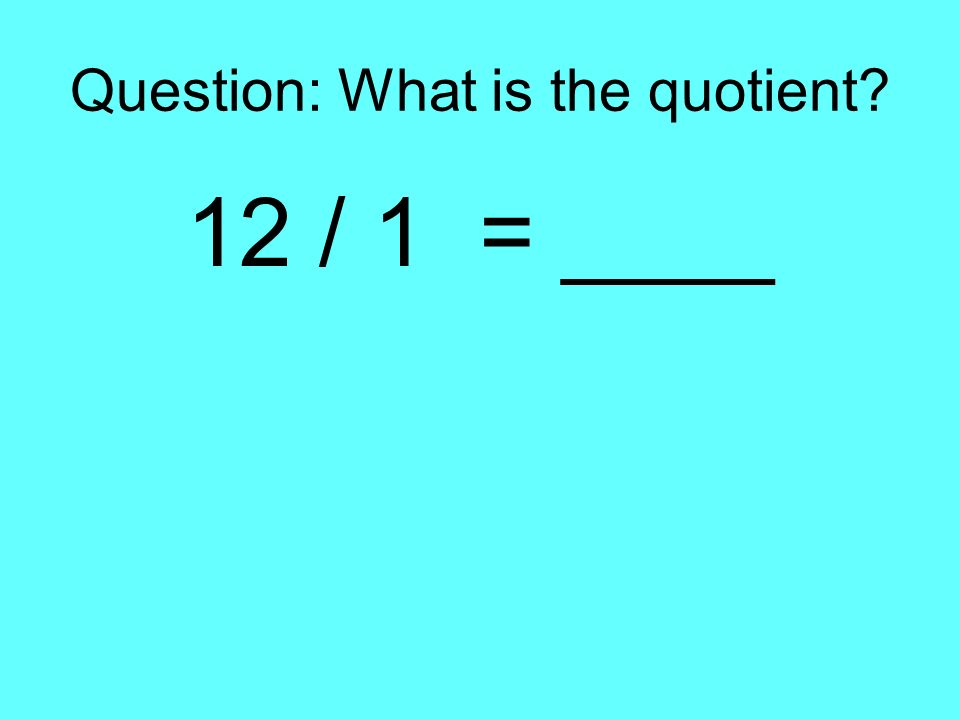 Question: What is the quotient? 12 / 1 = ____