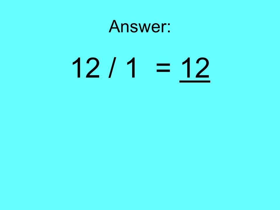 Answer: 12 / 1 = 12