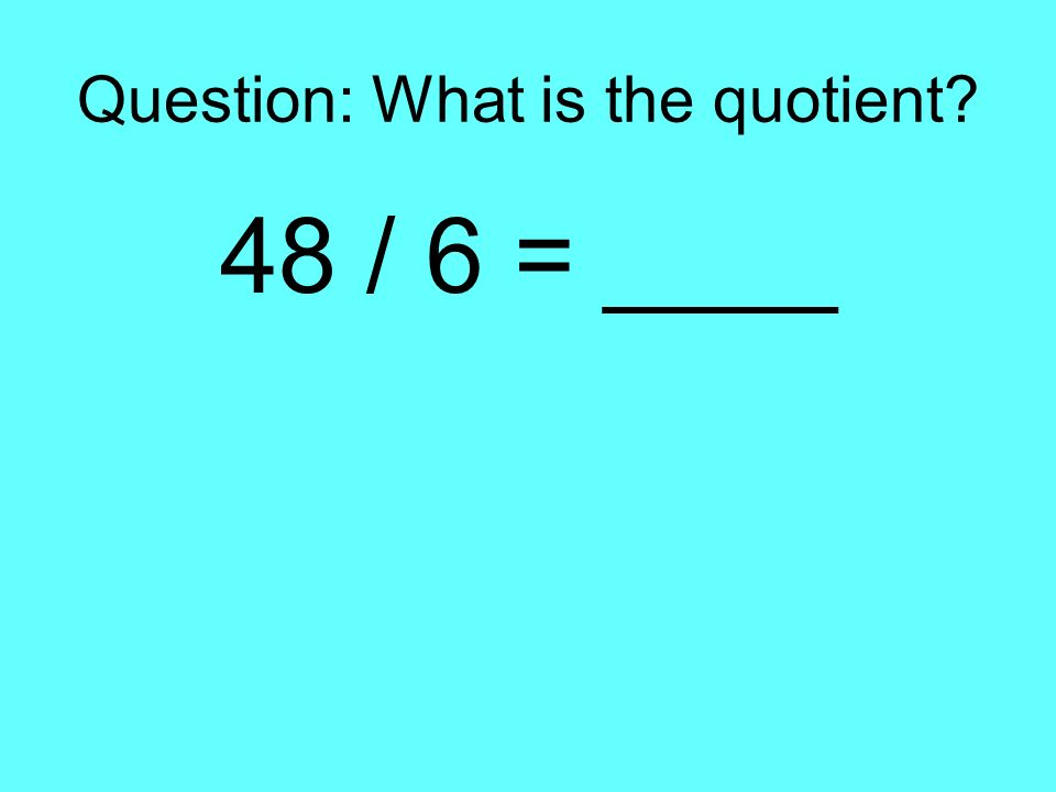 Question: What is the quotient? 48 / 6 = ____
