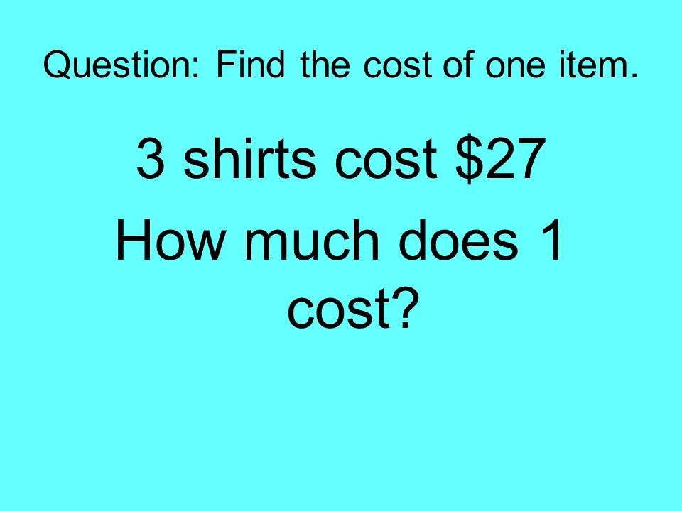 Question: Find the cost of one item. 3 shirts cost $27 How much does 1 cost?