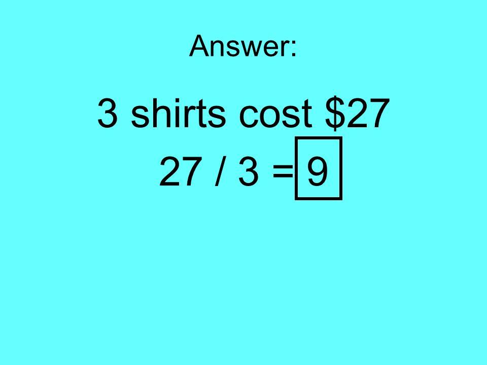 Answer: 3 shirts cost $27 27 / 3 = 9