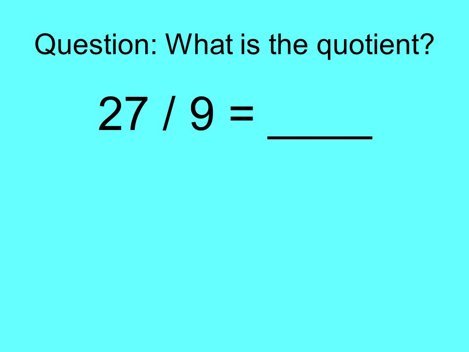 Question: What is the quotient? 27 / 9 = ____