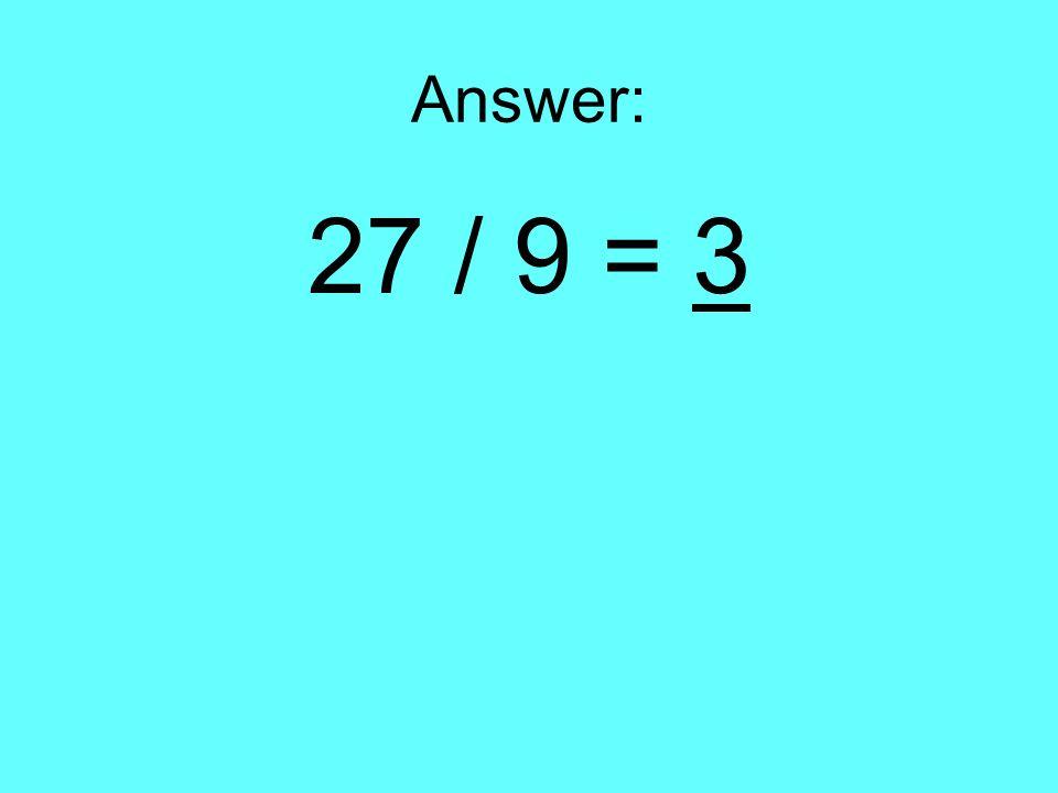 Answer: 27 / 9 = 3