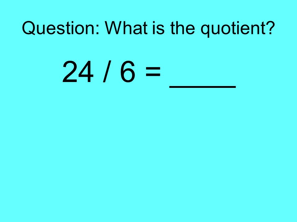 Question: What is the quotient? 24 / 6 = ____