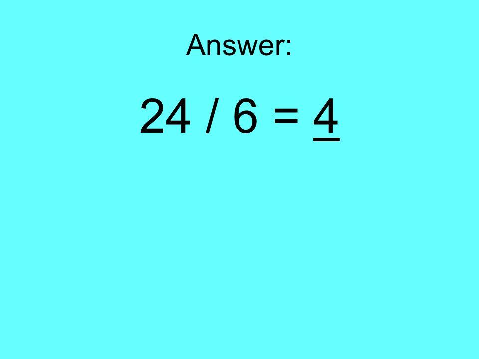Answer: 24 / 6 = 4