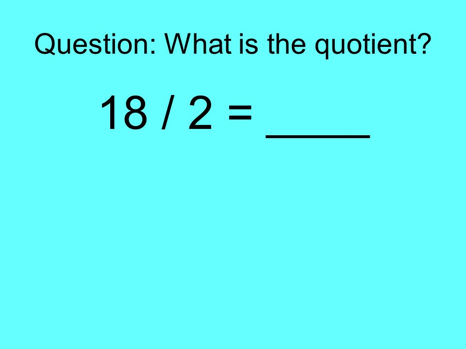 Question: What is the quotient? 18 / 2 = ____