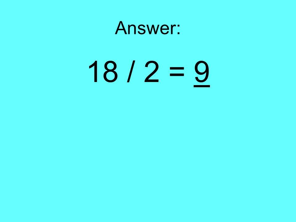 Answer: 18 / 2 = 9