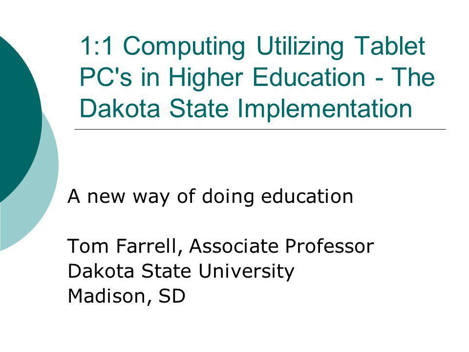 1:1 Computing Utilizing Tablet PC s in Higher Education - The Dakota State Implementation A new way of doing education Tom Farrell, Associate Professor Dakota State University Madison, SD