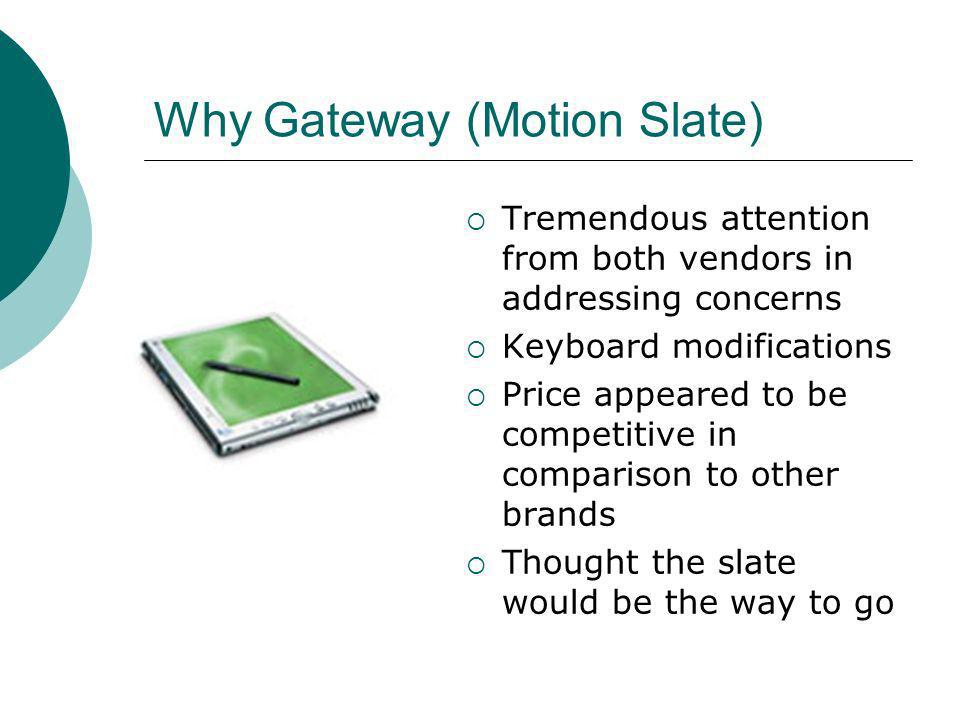 Why Gateway (Motion Slate) Tremendous attention from both vendors in addressing concerns Keyboard modifications Price appeared to be competitive in comparison to other brands Thought the slate would be the way to go