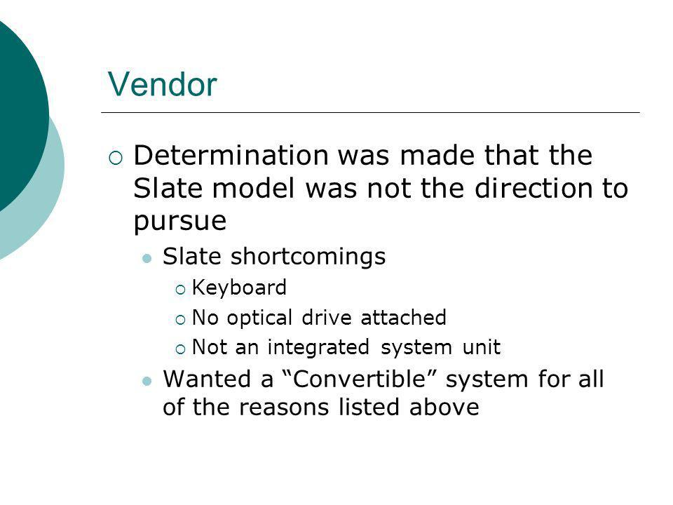 Vendor Determination was made that the Slate model was not the direction to pursue Slate shortcomings Keyboard No optical drive attached Not an integrated system unit Wanted a Convertible system for all of the reasons listed above