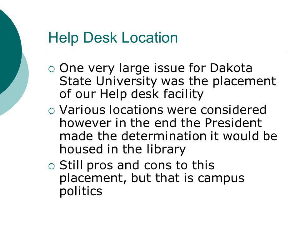 Help Desk Location One very large issue for Dakota State University was the placement of our Help desk facility Various locations were considered however in the end the President made the determination it would be housed in the library Still pros and cons to this placement, but that is campus politics