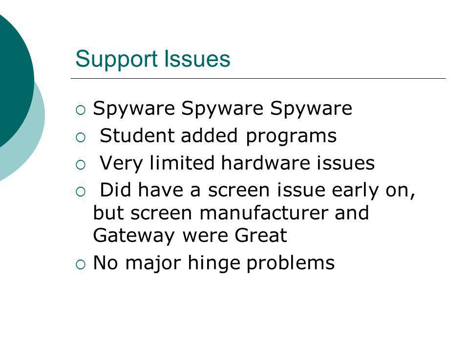 Support Issues Spyware Spyware Spyware Student added programs Very limited hardware issues Did have a screen issue early on, but screen manufacturer and Gateway were Great No major hinge problems