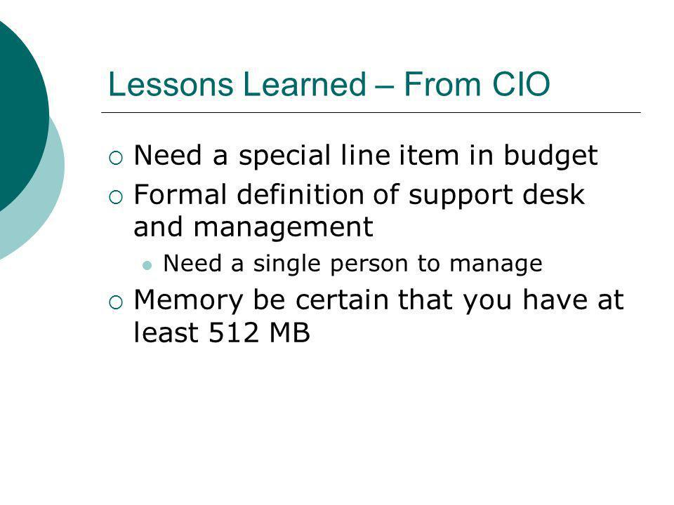 Lessons Learned – From CIO Need a special line item in budget Formal definition of support desk and management Need a single person to manage Memory be certain that you have at least 512 MB