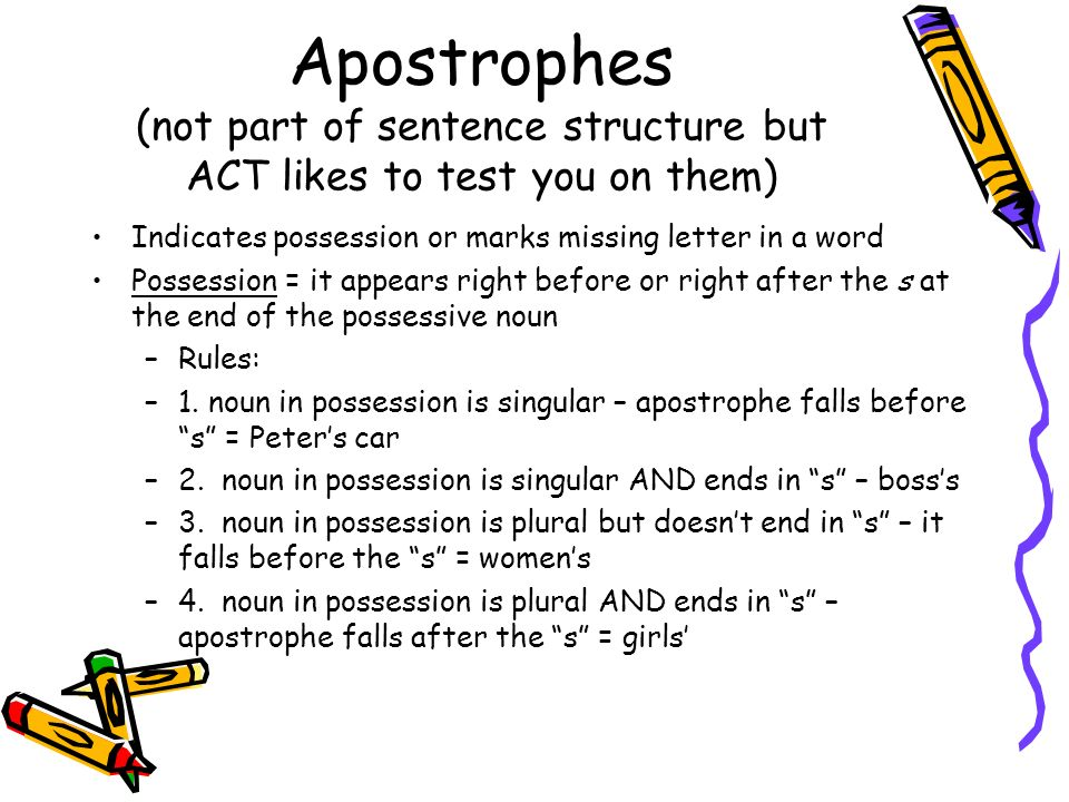 Apostrophes (not part of sentence structure but ACT likes to test you on them) The apostrophe is also used to indicate missing letters in a word: –Could not = couldnt –Would not = wouldnt –Can not = Cant