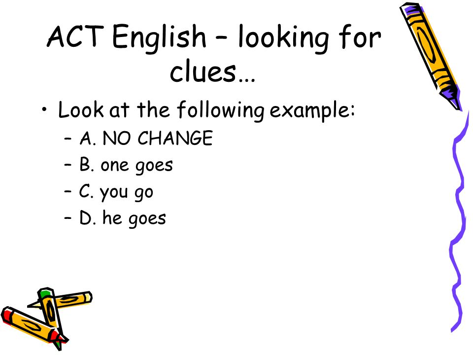 Looking for clues – example… By looking at the answers you can tell the question is asking about pronouns The choices are telling you to look to see which of these pronouns agrees with the noun referred in the passage