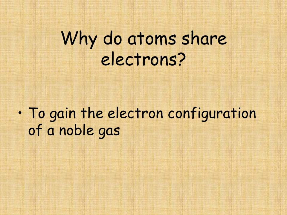 Why do atoms share electrons? To gain the electron configuration of a noble gas
