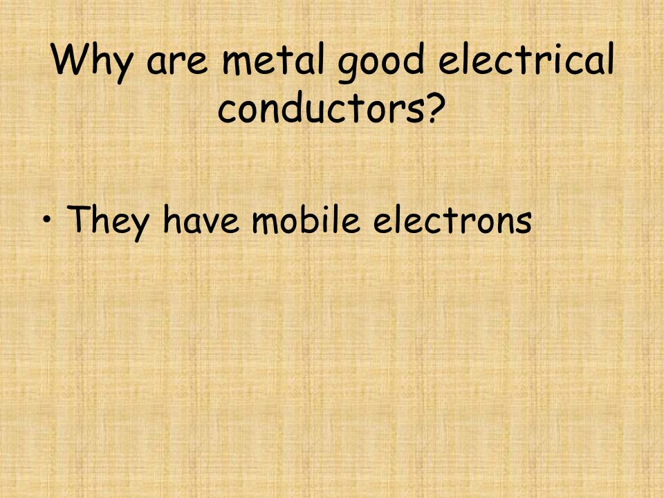 Why are metal good electrical conductors? They have mobile electrons