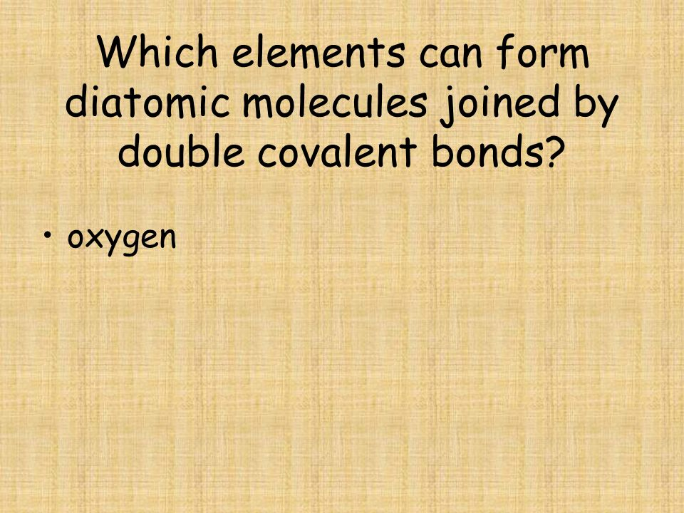 Which elements can form diatomic molecules joined by double covalent bonds? oxygen