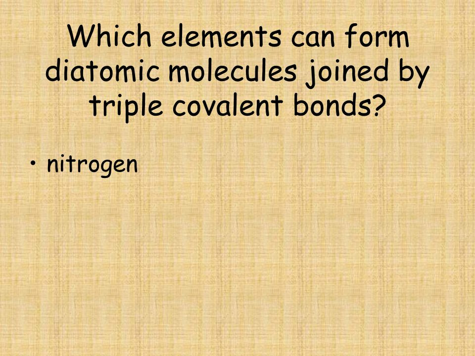 Which elements can form diatomic molecules joined by triple covalent bonds? nitrogen