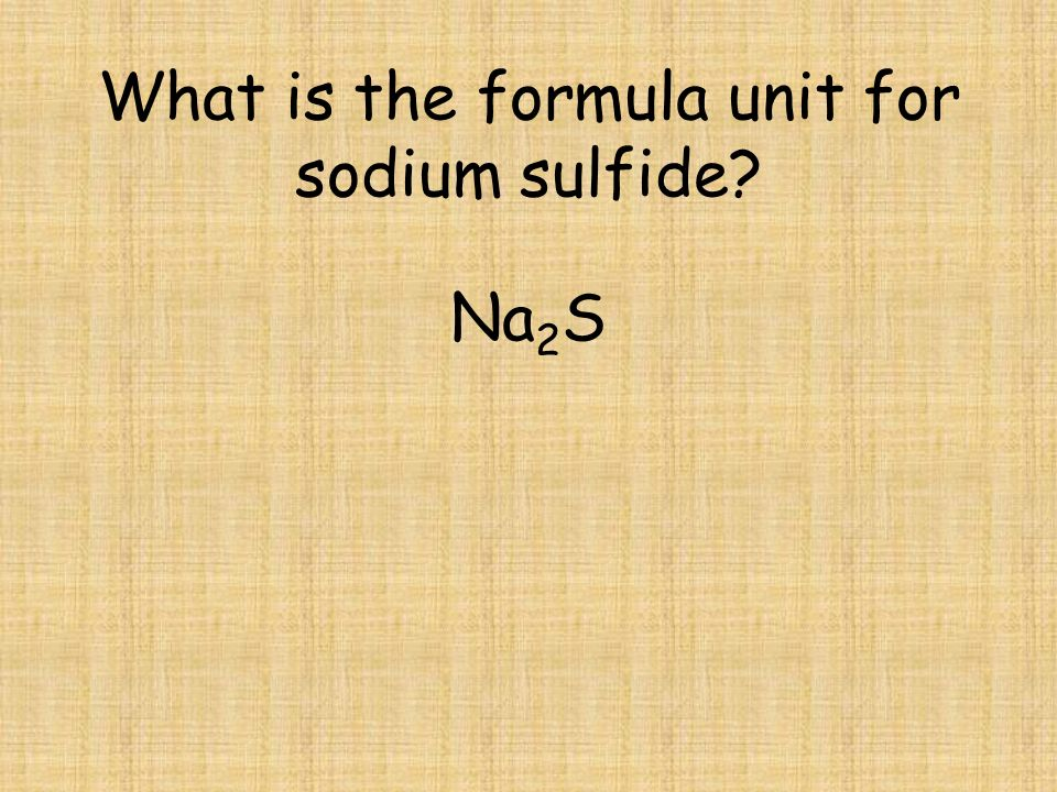 What is the formula unit for sodium sulfide? Na 2 S