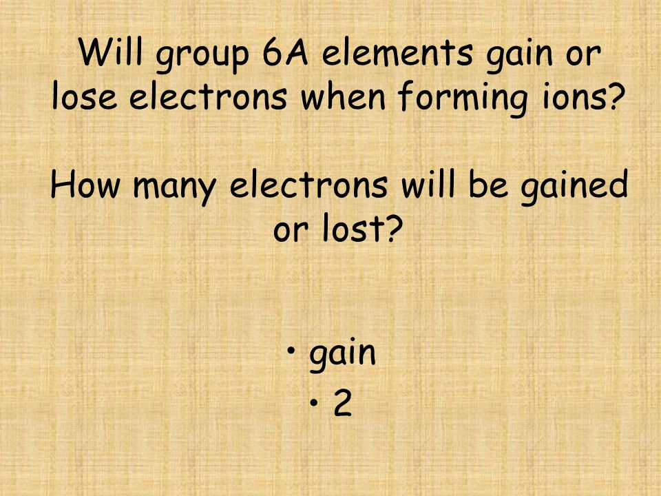 Will group 6A elements gain or lose electrons when forming ions.