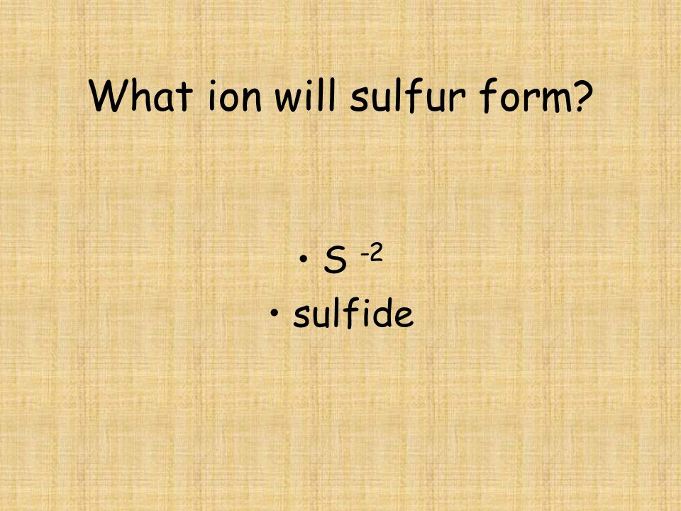 What ion will sulfur form? S -2 sulfide