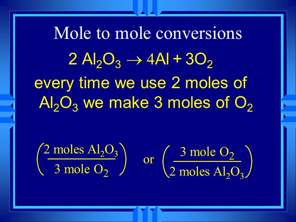 Mole to mole conversions 2 Al 2 O 3 Al + 3O 2 every time we use 2 moles of Al 2 O 3 we make 3 moles of O 2 2 moles Al 2 O 3 3 mole O 2 or 2 moles Al 2