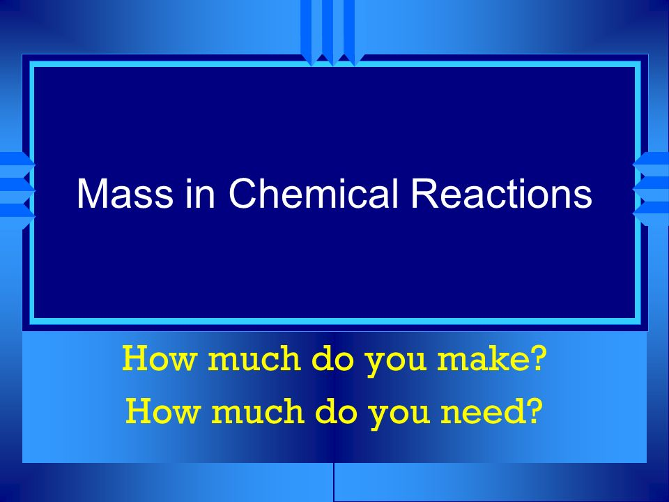 Mass in Chemical Reactions How much do you make? How much do you need?