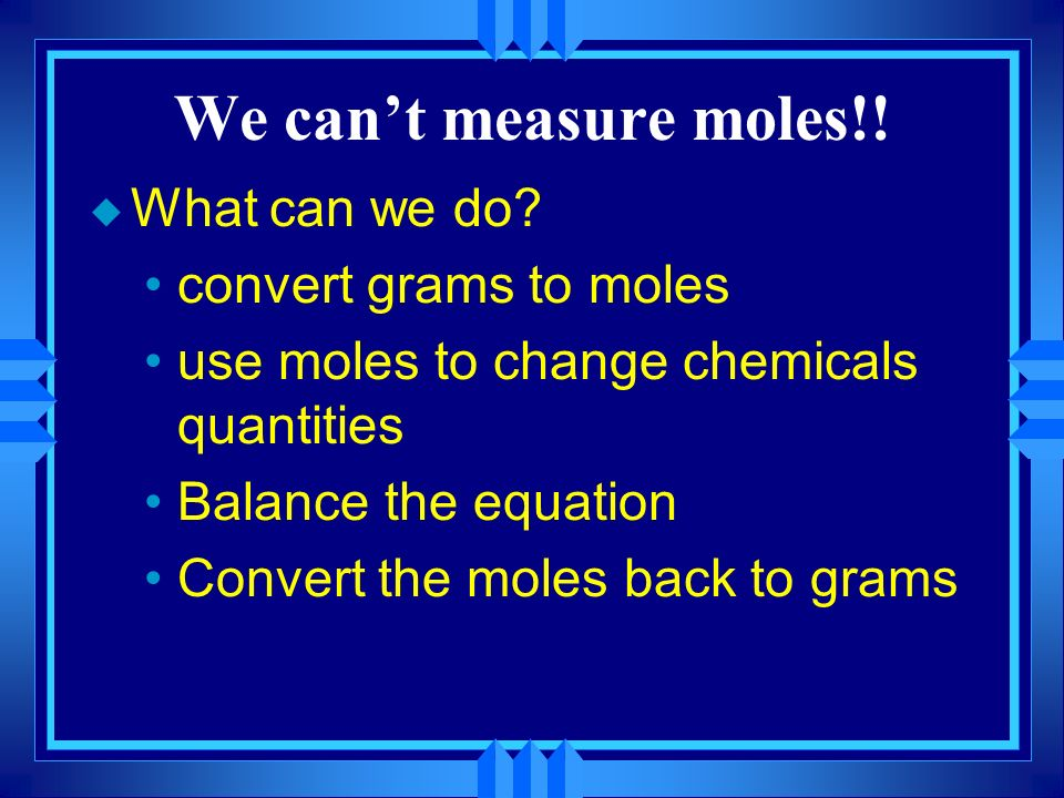 We cant measure moles!! u What can we do? convert grams to moles use moles to change chemicals quantities Balance the equation Convert the moles back