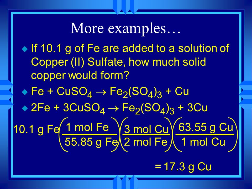 More examples… u If 10.1 g of Fe are added to a solution of Copper (II) Sulfate, how much solid copper would form? Fe + CuSO 4 Fe 2 (SO 4 ) 3 + Cu 2Fe