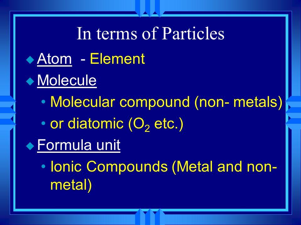 In terms of Particles u Atom - Element u Molecule Molecular compound (non- metals) or diatomic (O 2 etc.) u Formula unit Ionic Compounds (Metal and no